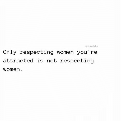 Women, Youre, and Attracted: afemestella  Only respecting women you're  attracted is not respecting  women