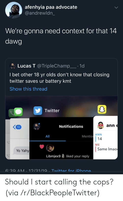 reply: afenhyia paa advocate  @andrewldn_  We're gonna need context for that 14  dawg  Lucas T @TripleChamp_· 1d  I bet other 18 yr olds don't know that closing  twitter saves ur battery kmt  Show this thread  Twitter  ann e  Notifications  10  ANN  Mentio  14  All  ME  Same Imao  Yo Yahy  Libmjex9  liked your reply  6:39 AM  12/31/1a. Twitter for iPhone. Should I start calling the cops? (via /r/BlackPeopleTwitter)