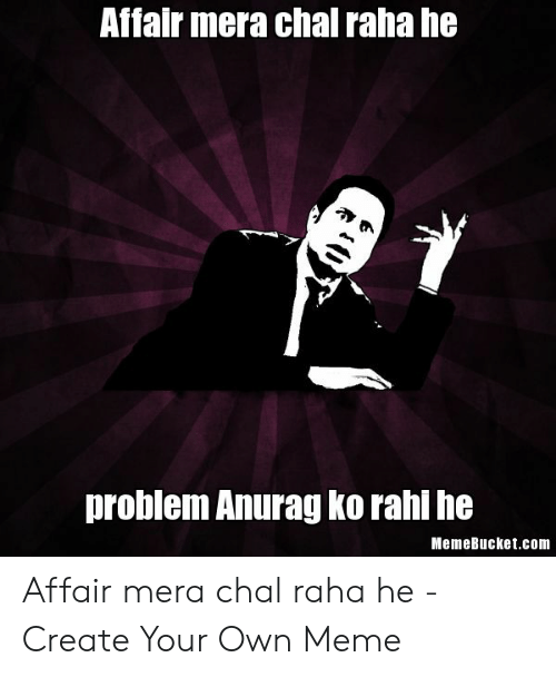 Memebucket: Affair mera chal raha he  problem Anurag ko rahi he  MemeBucket.com Affair mera chal raha he - Create Your Own Meme