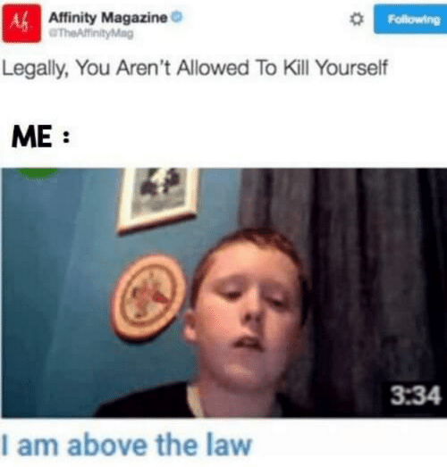 Above the Law: Affinity Magazine  Af  Legally, You Aren't Allowed To Kill Yourself  ME:  Following  3:34  I am above the law