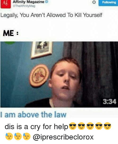 Above the Law: Affinity Magazine  Following  Mag  Legally, You Aren't Allowed To Kill Yourself  ME  3.34  I am above the law dis is a cry for help😎😎😎😎😎😓😓😓 @iprescribeclorox