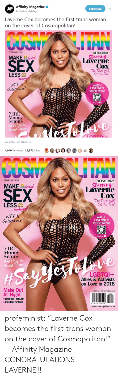 "Cosmopolitan: Affinity Magazine *  @TheAffinityMag  Following  Laverne Cox becomes the first trans woman  on the cover of Cosmopolitan  FEBRUARY 2018  SA EXCLUSIVE  SEX  MAKE  (video)  Laverne  Cox  The Truth Will  Set You Free  LESS  WTF  Outercourse  WATCH  LAVERNE'S  VIDEO NOW!  CEL  7 IRL  Money  Scams  And How to  Avoid Them  7:23 AM- 22 Jan 2018  4,940 Retweets 12,871 Likes  1000   FEBRUARY 2018  SA EXCLUSIVE  SEX  MAKEvideo)  Laverre  Cox  The Truth Will  Set You Free  LESS  (a  WATCH  LAVERNE'S  VIDEO NOW!  Outercourse?  SCAN VIA  7 IRL  Money  Scams  And How to  oid Them  LGBTQI+  Allies & Activists  on Love in 2018  Make Out  R34,90 (incl VAT) N$34,90 (Namibia)  All Night  Lipsticks That Last  *Date Hair for Days  02324  9 770256 028004  www.cosmopolitan.co.za profeminist:    ""Laverne Cox becomes the first trans woman on the cover of Cosmopolitan!""   -  Affinity Magazine   CONGRATULATIONS LAVERNE!!!"
