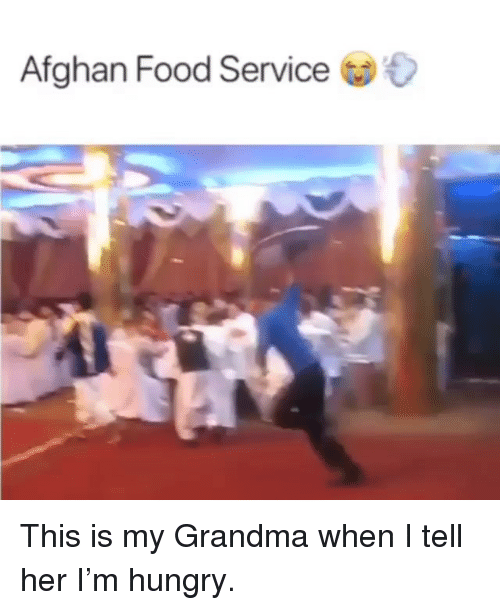 Afghan: Afghan Food Service This is my Grandma when I tell her I'm hungry.