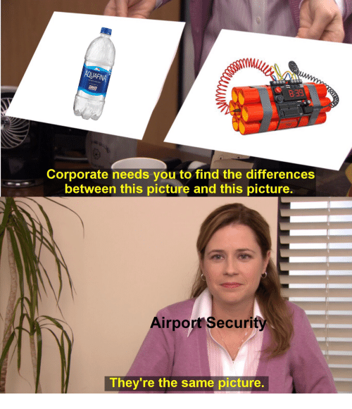 Corporate, Afi, and Security: AFI  839  Corporate needs you to find the differences  between this picture and this picture.  Airport Security  They're the same picture.