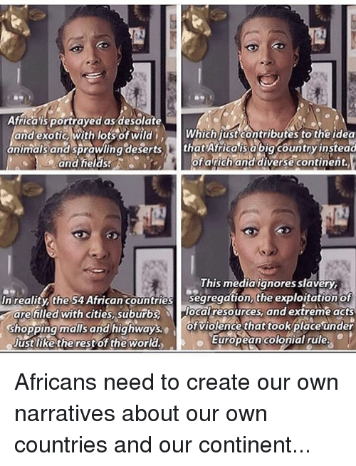 Africa, Memes, and Shopping: Aficas portrayed as desolate  Africa is portrayed as desolate  and exotic, with lots of wild  and heldss  Whichjust contributes to the idea  animalsandsprawlinadesertsthat Afrficais abig country instead  ofa richand diversecontinent.  This mediaignores slavery  segregation, the exploitation of  segregation the exploitation of  In reality, the S4 African countries  arefilled with cities, 'suburbs)  The localresources, and extreme acts  shopping malls and highways, of violence thattookplace under  .  ustlike therestof the world  European colonial rule.  European colonial rule Africans need to create our own narratives about our own countries and our continent...