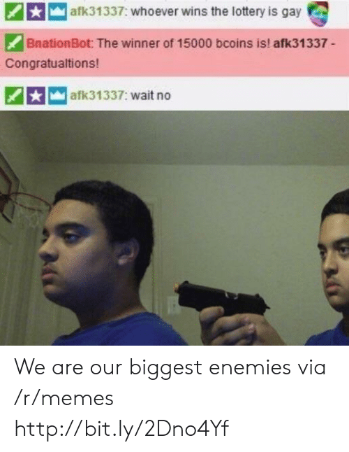 the winner: afk31337: whoever wins the lottery is gay  BnationBot: The winner of 15000 bcoins is! afk31337-  Congratualtions!  afk31337: wait no We are our biggest enemies via /r/memes http://bit.ly/2Dno4Yf