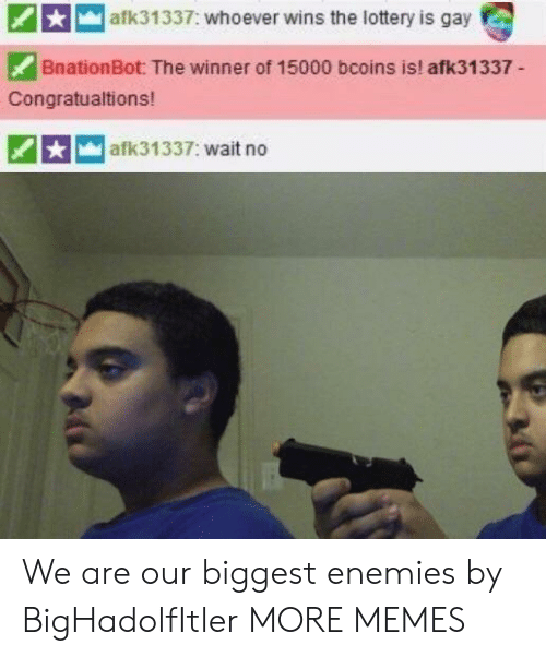 the winner: afk31337: whoever wins the lottery is gay  BnationBot: The winner of 15000 bcoins is! afk31337-  Congratualtions!  afk31337: wait no We are our biggest enemies by BigHadolfItler MORE MEMES