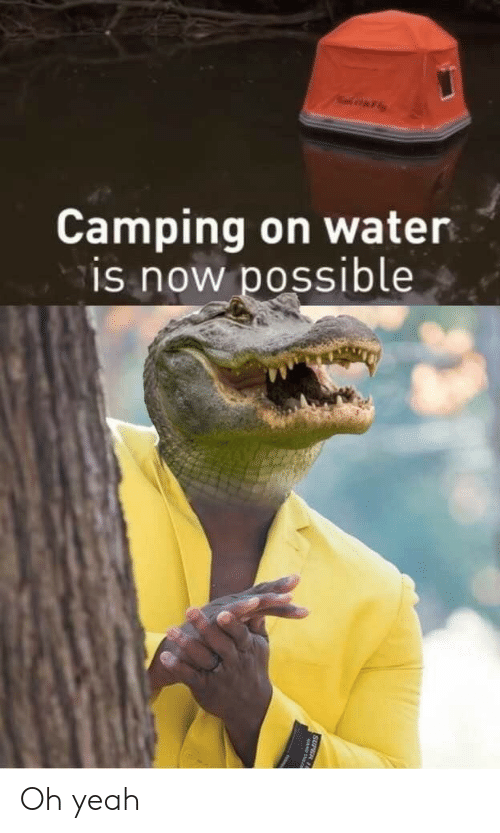 Yeah, Water, and Super: AFly  Camping on water  is now possible  SUPER 11 Oh yeah