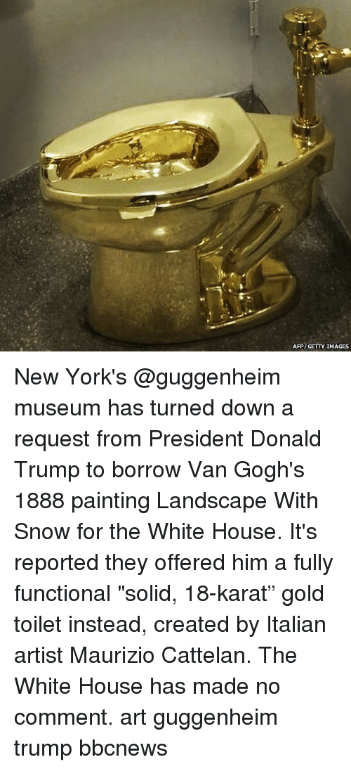 """karat: AFP GETTY IMAGES New York's @guggenheim museum has turned down a request from President Donald Trump to borrow Van Gogh's 1888 painting Landscape With Snow for the White House. It's reported they offered him a fully functional """"solid, 18-karat"""" gold toilet instead, created by Italian artist Maurizio Cattelan. The White House has made no comment. art guggenheim trump bbcnews"""