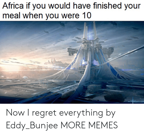 Africa: Africa if you would have finished your  meal when you were 10 Now I regret everything by Eddy_Bunjee MORE MEMES