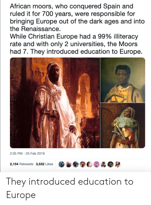 Europe, Spain, and Moors: African moors, who conquered Spain and  ruled it for 700 years, were responsible for  bringing Europe out of the dark ages and into  the Renaissance  While Christian Europe had a 99% illiteracy  rate and with only 2 universities, the Moors  had 7. They introduced education to Europe.  2:35 PM - 25 Feb 2019  2,154 Retweets  3,532 Likes  .ⓑ●關€M  ● They introduced education to Europe