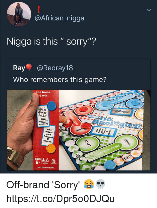 """Sorry, Game, and Home: @African_nigga  Nigga is this"""" sorry""""?  Ray @Redray18  Who remembers this game?  one home  nd win!  Start a  mover out  OR move  one forward  Even if you  couldn t  AROiegies  DRAW  AGAIN and  accordingly  One  mover  goes  forward  8  spaces.  12372  AGES  302  PLAYERS MINUTES  ADULT ASSEMBLY REQUIRED. Off-brand 'Sorry' 😂💀 https://t.co/Dpr5o0DJQu"""