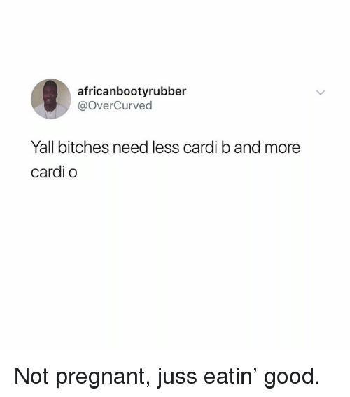 Memes, Pregnant, and Good: africanbootyrubber  @OverCurved  Yall bitches need less cardi b and more  cardi o Not pregnant, juss eatin' good.