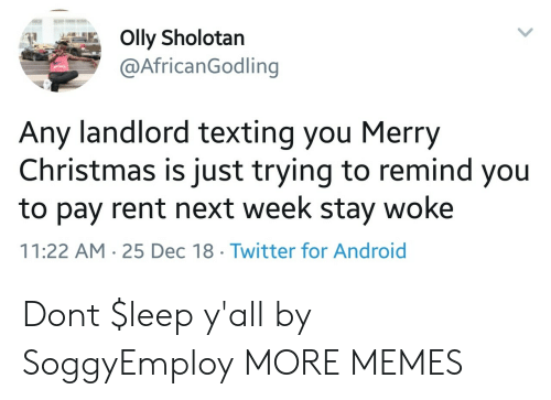 stay woke: @AfricanGodling  Any landlord texting you Merry  Christmas is just trying to remind you  to pay rent next week stay woke  11:22 AM 25 Dec 18 Twitter for Android Dont $leep y'all by SoggyEmploy MORE MEMES