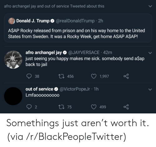 Rocky: afro archangel jay and out of service Tweeted about this  Donald J. Trumpo @realDonaldTrump 2h  A$AP Rocky released from prison and on his way home to the United  States from Sweden. It was a Rocky Week, get home ASAP A$AP!  afro archangel jay @JAYVERSACE 42m  just seeing you happy makes me sick. somebody send a$ap  back to jail  ti 456  38  1,997  out of service  @VictorPopeJr- 1h  Lmfaooooo0000  2  t 75  499 Somethings just aren't worth it. (via /r/BlackPeopleTwitter)