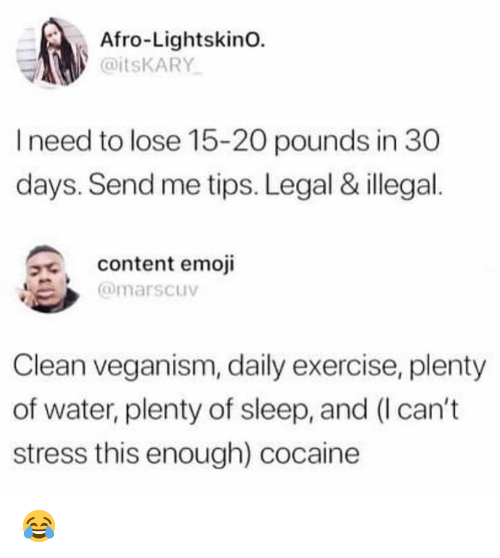 Emoji, Cocaine, and Exercise: Afro-LightskinO.  @itsKARY  I need to lose 15-20 pounds in 30  days. Send me tips. Legal & illegal  content emoji  @marscuv  Clean veganism, daily exercise, plenty  of water, plenty of sleep, and (I can't  stress this enough) cocaine 😂