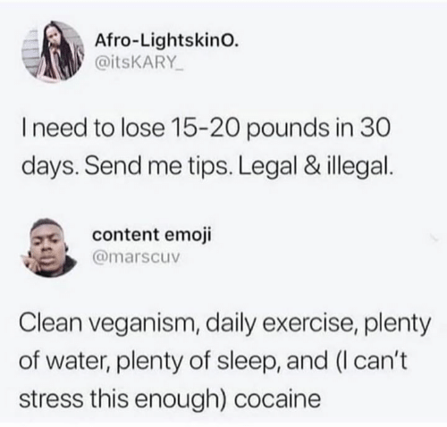 Emoji, Cocaine, and Exercise: Afro-LightskinO.  @itsKARY  I need to lose 15-20 pounds in 30  days. Send me tips. Legal & illegal  content emoji  @marscuv  Clean veganism, daily exercise, plenty  of water, plenty of sleep, and (I can't  stress this enough) cocaine
