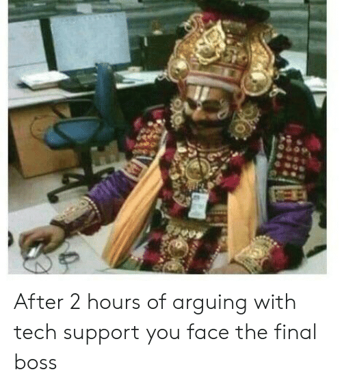 Final Boss, Tech Support, and Boss: After 2 hours of arguing with tech support you face the final boss