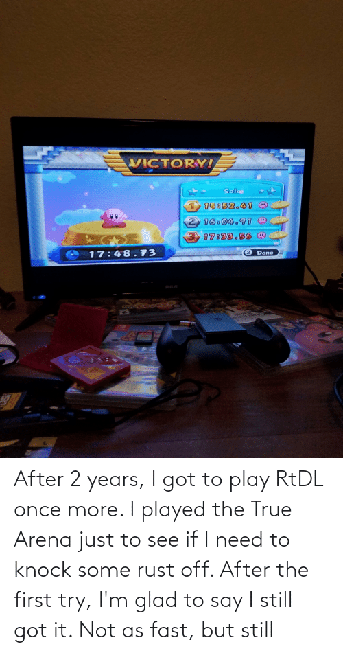 glad: After 2 years, I got to play RtDL once more. I played the True Arena just to see if I need to knock some rust off. After the first try, I'm glad to say I still got it. Not as fast, but still