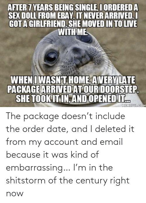 Email: AFTER 7 YEARS BEING SINGLE, I ORDERED A  SEX DOLL FROM EBAY. IT NEVER ARRIVED.I  GOTA GIRLFRIEND. SHE MOVED IN TO LIVE  WITH ME  WHENIWASN T HOME, AVERY LATE  PACKAGE ARRIVED AT OUR DOORSTEP.  SHE TOOK IT IN, AND OPENED IT.  MEMEFUL.COM The package doesn't include the order date, and I deleted it from my account and email because it was kind of embarrassing… I'm in the shitstorm of the century right now