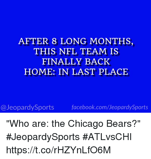 """Chicago Bears: AFTER 8 LONG MONTHS,  THIS NFL TEAM IS  FINALLY BACK  HOME: IN LAST PLACE  @JeopardySports facebook.com/JeopardySports """"Who are: the Chicago Bears?"""" #JeopardySports #ATLvsCHI https://t.co/rHZYnLfO6M"""