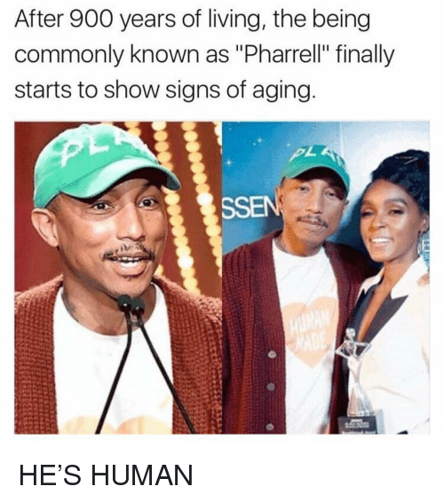 "Funny, Pharrell, and Living: After 900 years of living, the being  commonly known as ""Pharrell"" finally  starts to show signs of aging  SSEN HE'S HUMAN"