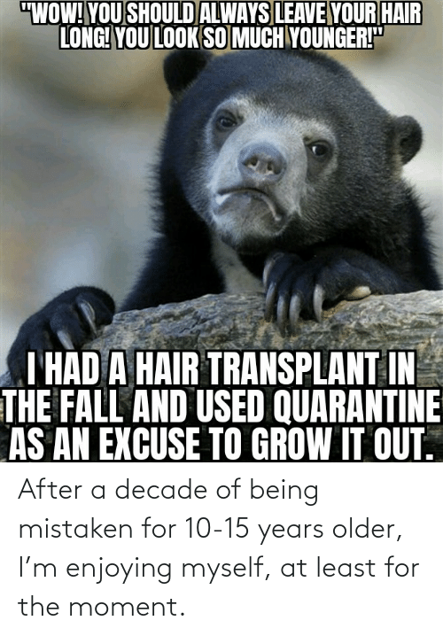 Mistaken, Moment, and For: After a decade of being mistaken for 10-15 years older, I'm enjoying myself, at least for the moment.
