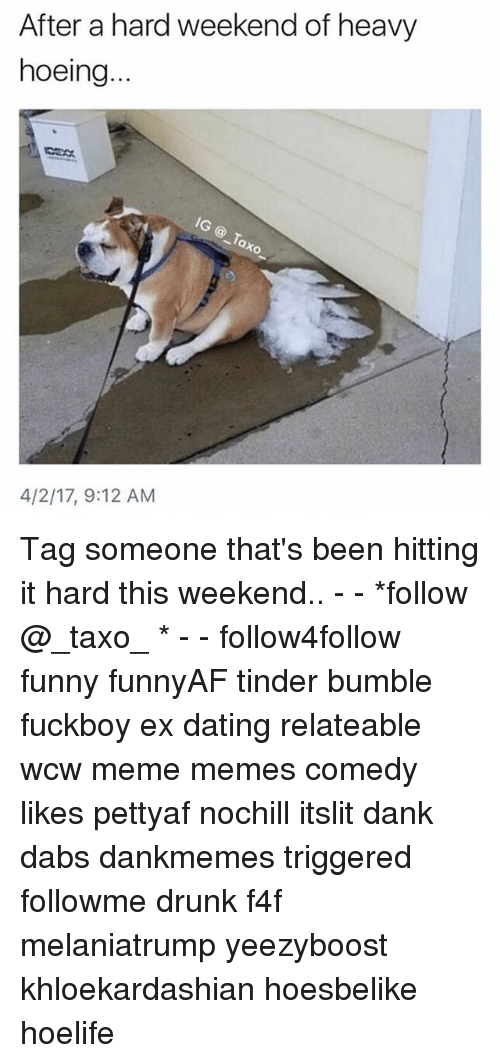 The Dab, Dank, and Dating: After a hard weekend of heavy  hoeing...  4/2/17, 9:12 AM Tag someone that's been hitting it hard this weekend.. - - *follow @_taxo_ * - - follow4follow funny funnyAF tinder bumble fuckboy ex dating relateable wcw meme memes comedy likes pettyaf nochill itslit dank dabs dankmemes triggered followme drunk f4f melaniatrump yeezyboost khloekardashian hoesbelike hoelife