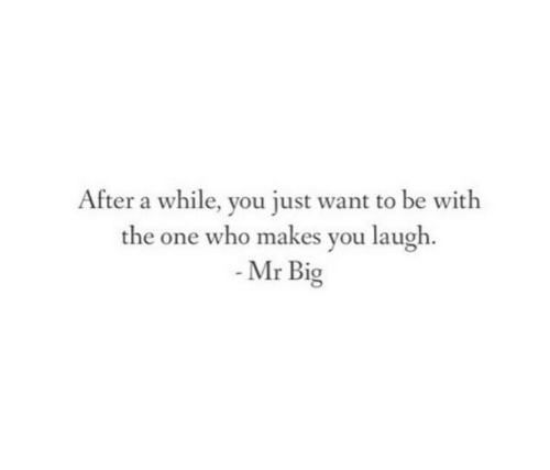 Who, Big, and One: After a while, you just want to be with  the one who makes you laugh.  Mr Big