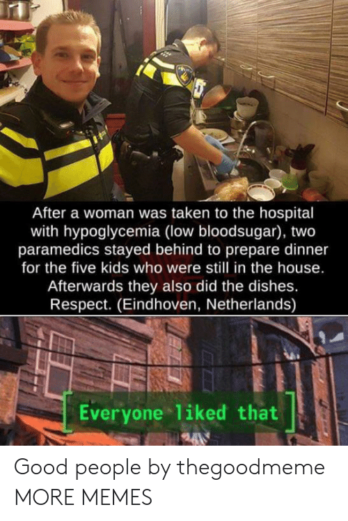 Dank, Memes, and Respect: After a woman was taken to the hospital  with hypoglycemia (low bloodsugar), two  paramedics stayed behind to prepare dinner  for the five kids who were still in the house.  Afterwards they also did the dishes.  Respect. (Eindhoven, Netherlands)  Everyone 1iked that Good people by thegoodmeme MORE MEMES