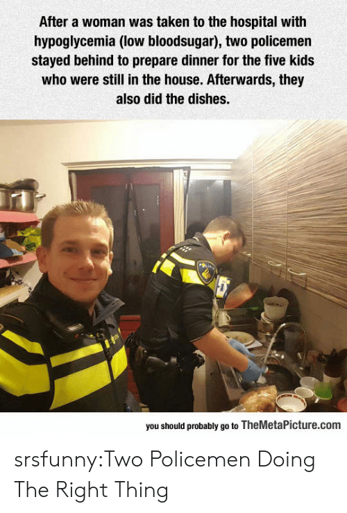 afterwards: After a woman was taken to the hospital with  hypoglycemia (low bloodsugar), two policemen  stayed behind to prepare dinner for the five kids  who were still in the house. Afterwards, they  also did the dishes.  you should probably go to TheMetaPicture.com srsfunny:Two Policemen Doing The Right Thing