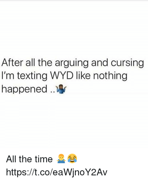 cursing: After all the arguing and cursing  I'm texting WYD like nothing  happened .. All the time 🤷♂️😂 https://t.co/eaWjnoY2Av