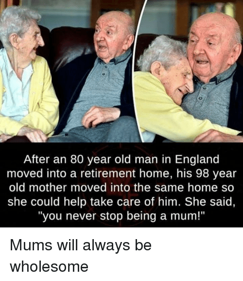 """England, Old Man, and Help: After an 80 year old man in England  moved into a retirement home, his 98 year  old mother moved into the same home so  she could help take care of him. She said,  """"you never stop being a mum!"""" Mums will always be wholesome"""