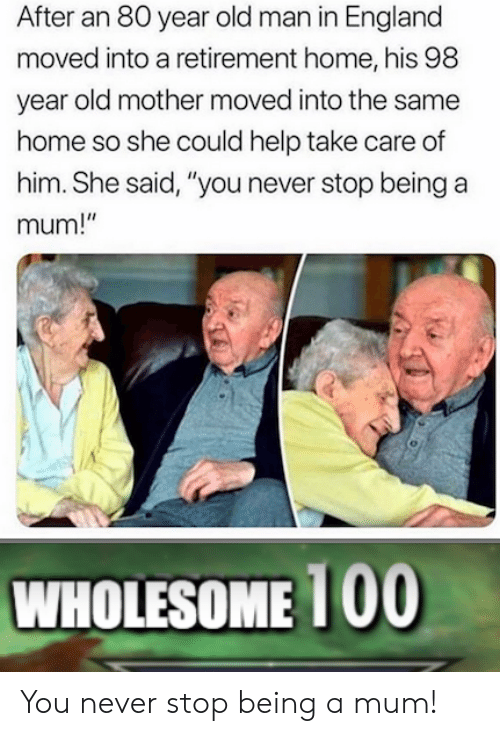"England, Old Man, and Help: After an 80 year old man in England  moved into a retirement home, his 98  year old mother moved into the same  home so she could help take care of  him. She said, ""you never stop being a  mum!""  WHOLESOME 1 00 You never stop being a mum!"