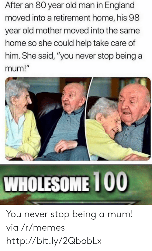 """England, Memes, and Old Man: After an 80 year old man in England  moved into a retirement home, his 98  year old mother moved into the same  home so she could help take care of  him. She said, """"you never stop being a  mum!""""  WHOLESOME 1 00 You never stop being a mum! via /r/memes http://bit.ly/2QbobLx"""