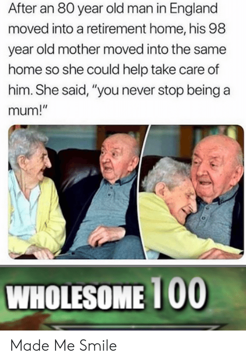 """England, Old Man, and Help: After an 80 year old man in England  moved into a retirement home, his 98  year old mother moved into the same  home so she could help take care of  him. She said, """"you never stop being a  mum!""""  WHOLESOME 1 00 Made Me Smile"""
