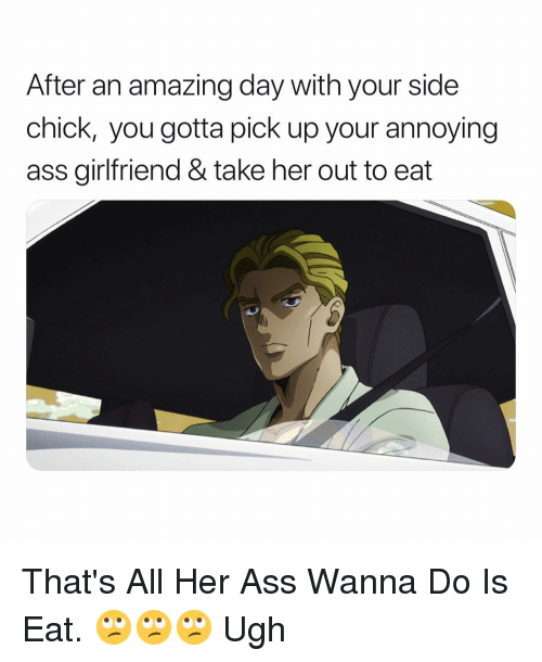 Ass, Side Chick, and Girlfriend: After an amazing day with your side  chick, you gotta pick up your annoying  ass girlfriend & take her out to eat That's All Her Ass Wanna Do Is Eat. 🙄🙄🙄 Ugh