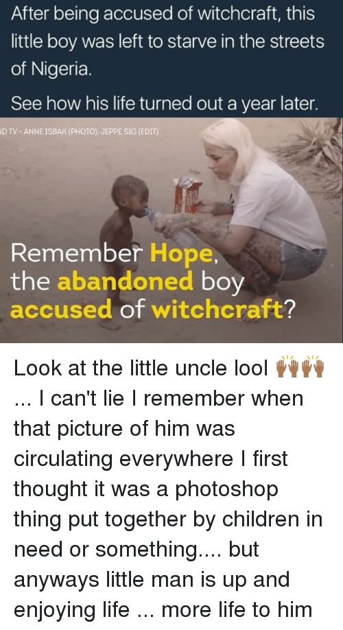 The Littl: After being accused of witchcraft, this  little boy was left to starve in the streets  of Nigeria  See how his life turned out a year later.  D TV ANNE ISBAK (PHOTO). JEPPE SIG (EDIT)  Remember Hope,  the  abandoned  boy  accused of witchcraft? Look at the little uncle lool 🙌🏾🙌🏾 ... I can't lie I remember when that picture of him was circulating everywhere I first thought it was a photoshop thing put together by children in need or something.... but anyways little man is up and enjoying life ... more life to him