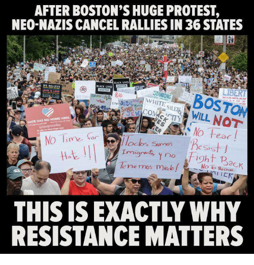 protestant: AFTER BOSTON'S HUGE PROTEST,  NEO-NAZIS CANCEL RALLIES IN 36 STATES  iOSTON  WILL NOT  BLACK LIVES  TE  Ot  E HAS NO HOME HERE  NO Ti  IlOalos Sornos  e SIs  ght p  le ne mos me f i  No lo Recism  THIS IS EXACTLY WHY  RESISTANCE MATTERS