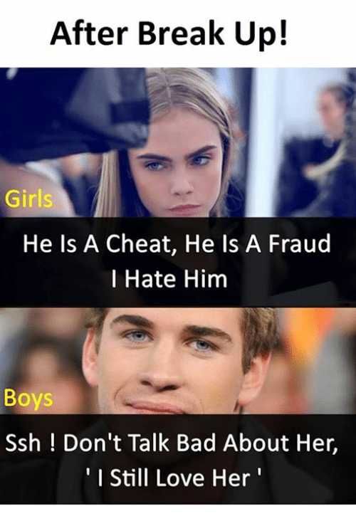 ssh: After Break Up!  Girls  He Is A Cheat, He Is A Fraud  l Hate Him  Boys  Ssh ! Don't Talk Bad About Her,  I Still Love Her'