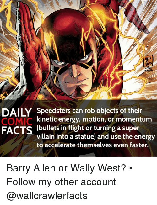 super villain: AFTER  DAILY Speedsters can rob objects of their  COMIC  kinetic energy, motion, or momentum  FACTS (bullets in flight or turning a super  villain into a statue and use the energy  to accelerate themselves even faster. Barry Allen or Wally West? • Follow my other account @wallcrawlerfacts