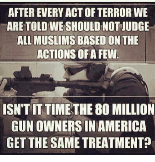 America, Memes, and Time: AFTER EVERY ACT OF TERROR WE  ARE TOLD WE SHOULD NOT JUDGE  ALL MUSLIMS BASED ON THE  ACTIONS OFA FEW  ISN'T IT TIME THE 80 MILLION  GUN OWNERS IN AMERICA  GET THE SAME TREATMENT