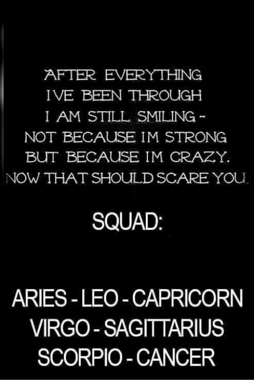Stronge: AFTER EVERYTHING  IVE BEEN THROUGH  I AM STILL SMILING  NOT BECAUSE IM STRONG  BUT BECAUSE IM CRAZY.  NOW THAT SHOULD SCARE YOu  SQUAD  ARIES-LEO -CAPRICORN  VIRGO SAGITTARIUS  SCORPIO-CANCER