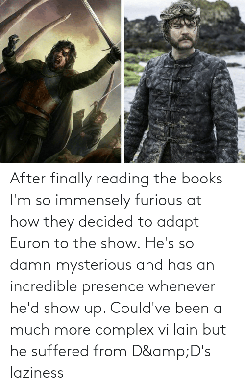 Villain: After finally reading the books I'm so immensely furious at how they decided to adapt Euron to the show. He's so damn mysterious and has an incredible presence whenever he'd show up. Could've been a much more complex villain but he suffered from D&D's laziness
