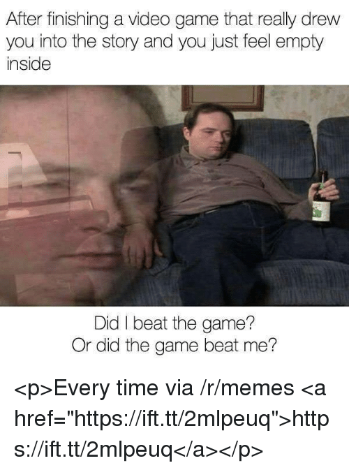 """Memes, The Game, and Game: After finishing a video game that really drew  you into the story and you just feel empty  inside  Did I beat the game?  Or did the game beat me? <p>Every time via /r/memes <a href=""""https://ift.tt/2mlpeuq"""">https://ift.tt/2mlpeuq</a></p>"""
