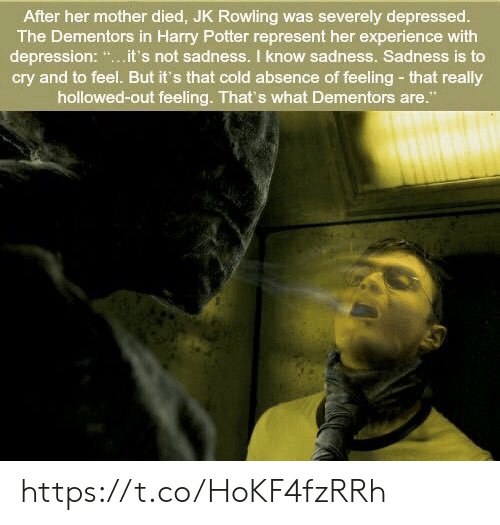 """potter: After her mother died, JK Rowling was severely depressed.  The Dementors in Harry Potter represent her experience with  depression: """".it's not sadness. I know sadness. Sadness is to  cry and to feel. But it's that cold absence of feeling- that really  hollowed-out feeling. That's what Dementors are."""" https://t.co/HoKF4fzRRh"""