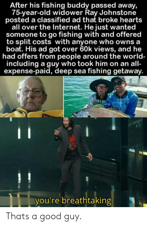 Internet, Good, and Hearts: After his fishing buddy passed away,  75-year-old widower Ray Johnstone  posted a classified ad that broke hearts  all over the Internet. He just wanted  someone to go fishing with and offered  to split costs with anyone who owns a  boat. His ad got over 60k views, and he  had offers from people around the world-  including a guy who took him on an all-  expense-paid, deep sea fishing getaway.  C  you're breathtaking Thats a good guy.