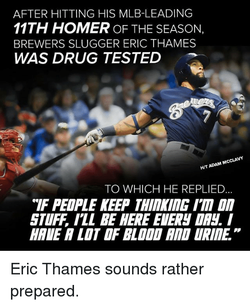 """Homerism: AFTER HITTING HIS MLB-LEADING  11TH HOMER OF THE SEASON,  BREWERS SLUGGER ERIC THAMES  WAS DRUG TESTED  ADAM MCCLAVY  HIT TO WHICH HE REPLIED  """"IF PEOPLE KEEP THIMI ITA  STUFF ILL BE HERE EIERN DR Eric Thames sounds rather prepared."""