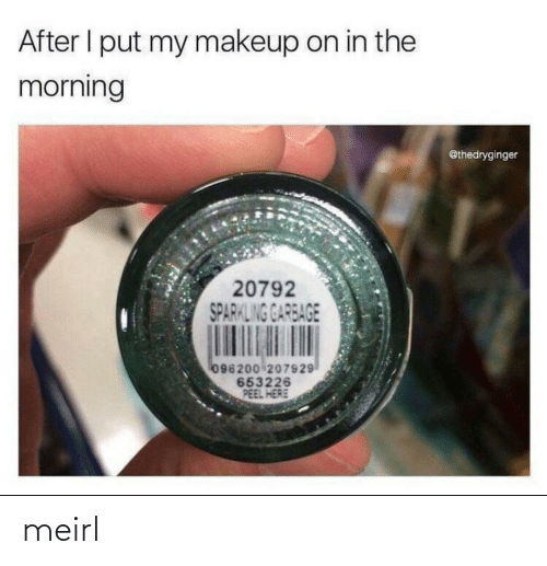 the morning: After I put my makeup on in the  morning  @thedryginger  20792  SPARKLING GARBAGE  096200 207929  653226  PEEL HERE meirl