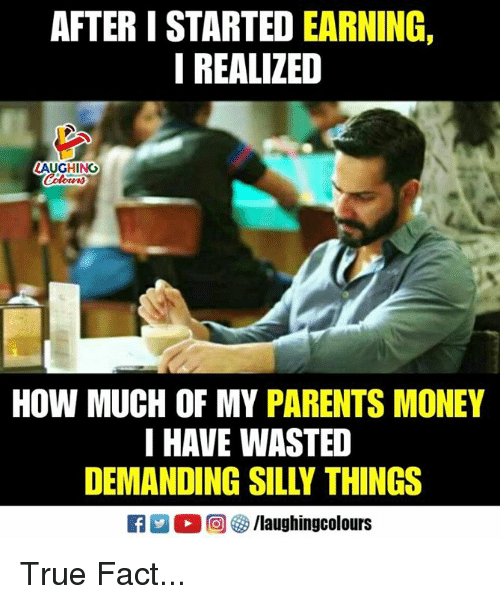 true fact: AFTER I STARTED EARNING,  I REALIZED  AUGHING  HOW MUCH OF MY PARENTS MONEY  I HAVE WASTED  DEMANDING SILLY THINGS True Fact...